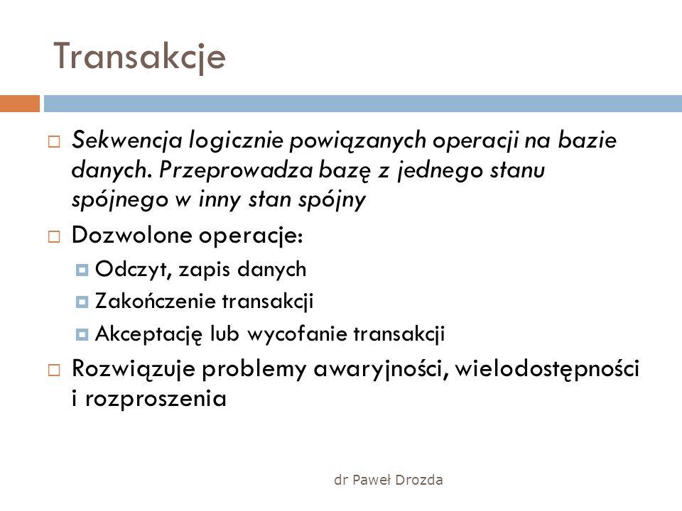 dr Paweł Drozda Transakcje Sekwencja logicznie powiązanych operacji na bazie danych. Przeprowadza bazę z jednego stanu spójnego w inny stan spójny Doz