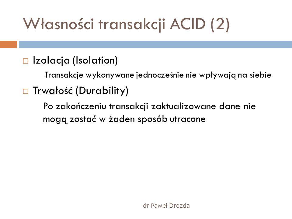 dr Paweł Drozda Własności transakcji ACID (2) Izolacja (Isolation) Transakcje wykonywane jednocześnie nie wpływają na siebie Trwałość (Durability) Po