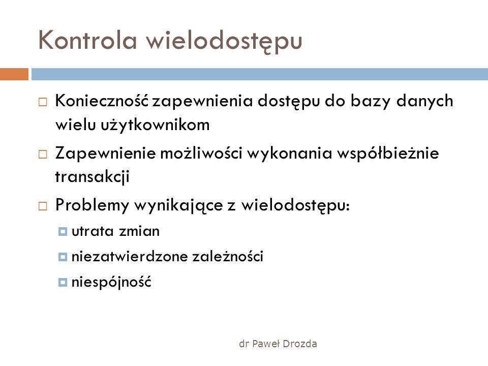 dr Paweł Drozda Kontrola wielodostępu Konieczność zapewnienia dostępu do bazy danych wielu użytkownikom Zapewnienie możliwości wykonania współbieżnie