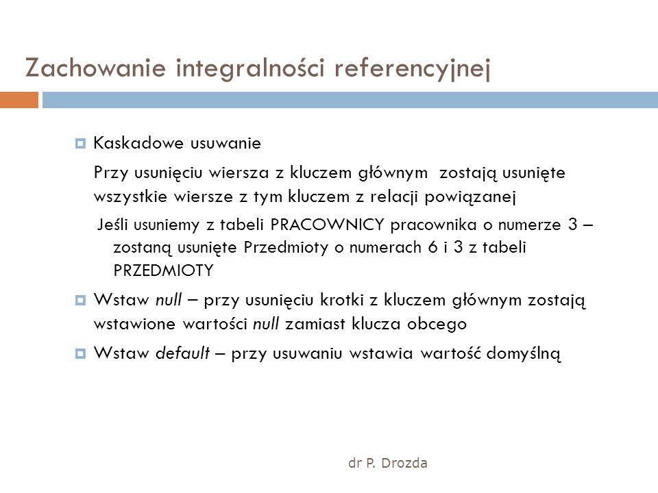 dr P. Drozda Zachowanie integralności referencyjnej Kaskadowe usuwanie Przy usunięciu wiersza z kluczem głównym zostają usunięte wszystkie wiersze z t
