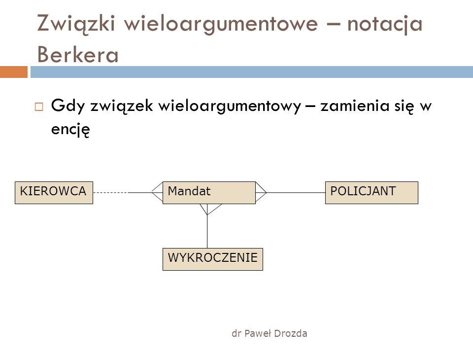 Związki wieloargumentowe – notacja Berkera Gdy związek wieloargumentowy – zamienia się w encję dr Paweł Drozda MandatPOLICJANTKIEROWCA WYKROCZENIE