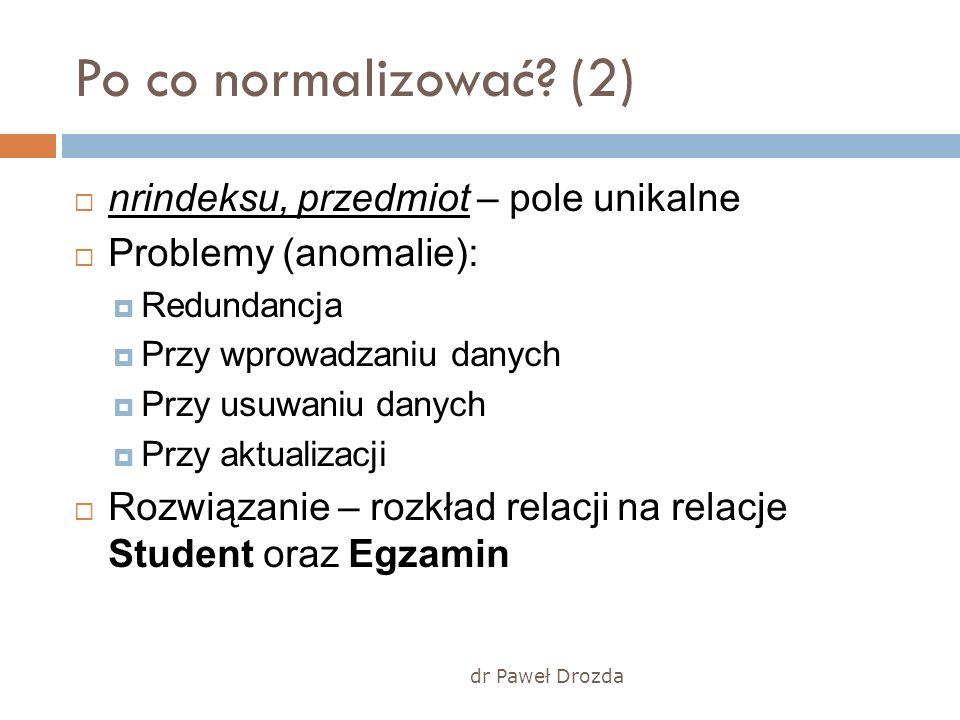 dr Paweł Drozda Po co normalizować? (2) nrindeksu, przedmiot – pole unikalne Problemy (anomalie): Redundancja Przy wprowadzaniu danych Przy usuwaniu d