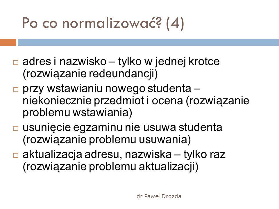dr Paweł Drozda Po co normalizować? (4) adres i nazwisko – tylko w jednej krotce (rozwiązanie redeundancji) przy wstawianiu nowego studenta – niekonie