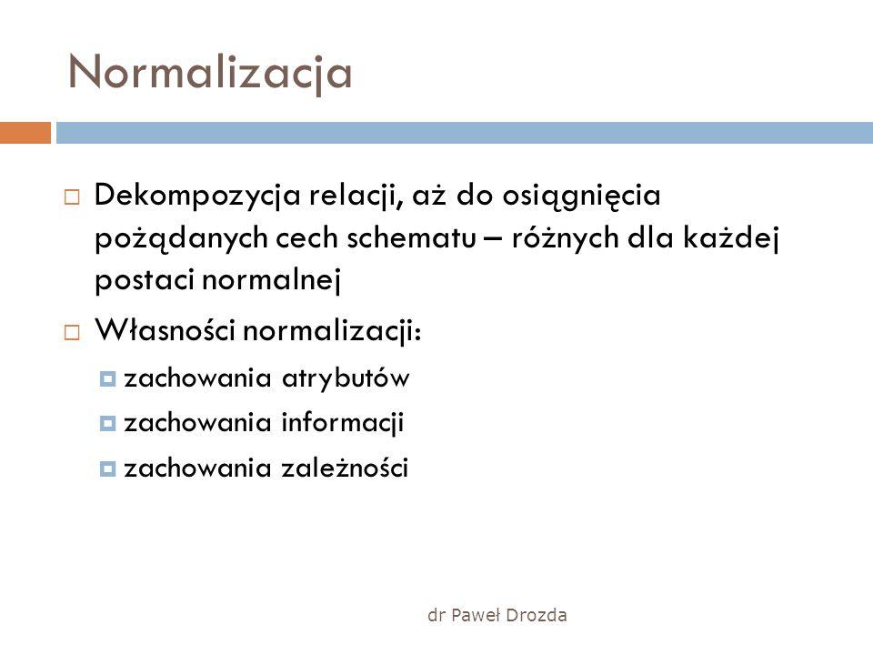 dr Paweł Drozda Normalizacja Dekompozycja relacji, aż do osiągnięcia pożądanych cech schematu – różnych dla każdej postaci normalnej Własności normali