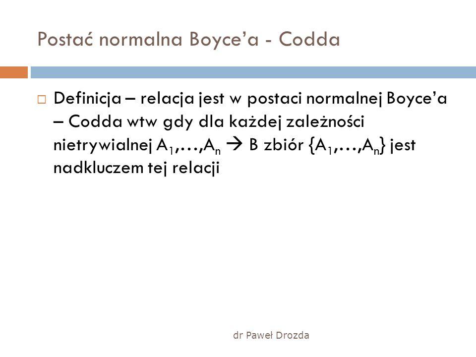 dr Paweł Drozda Postać normalna Boycea - Codda Definicja – relacja jest w postaci normalnej Boycea – Codda wtw gdy dla każdej zależności nietrywialnej