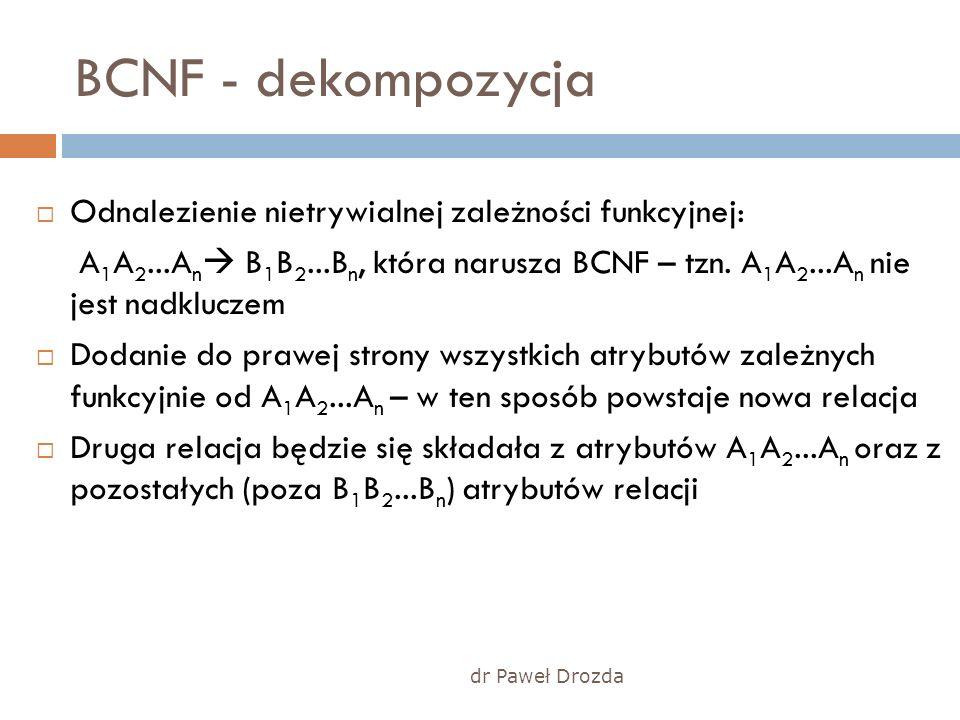 dr Paweł Drozda BCNF - dekompozycja Odnalezienie nietrywialnej zależności funkcyjnej: A 1 A 2...A n B 1 B 2...B n, która narusza BCNF – tzn. A 1 A 2..