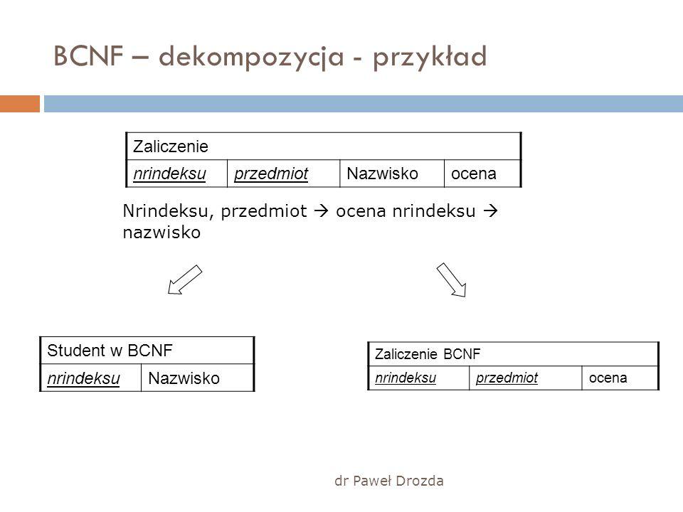dr Paweł Drozda BCNF – dekompozycja - przykład Zaliczenie nrindeksuprzedmiotNazwiskoocena Student w BCNF nrindeksuNazwisko Zaliczenie BCNF nrindeksupr