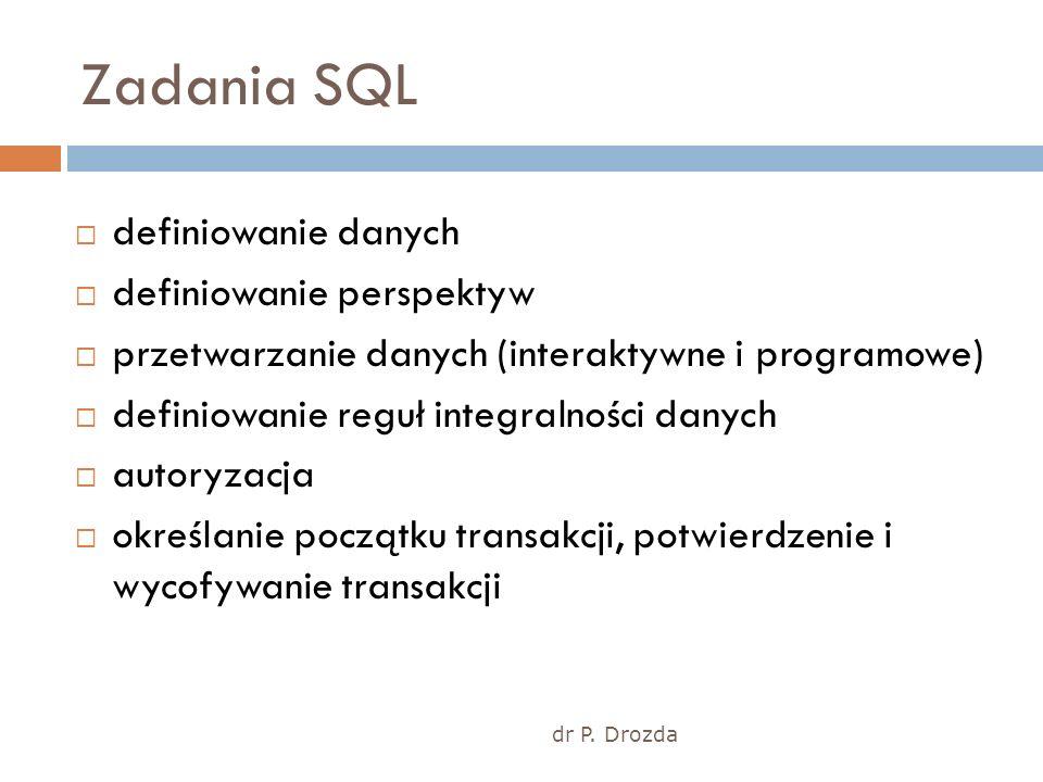 dr P. Drozda Zadania SQL definiowanie danych definiowanie perspektyw przetwarzanie danych (interaktywne i programowe) definiowanie reguł integralności