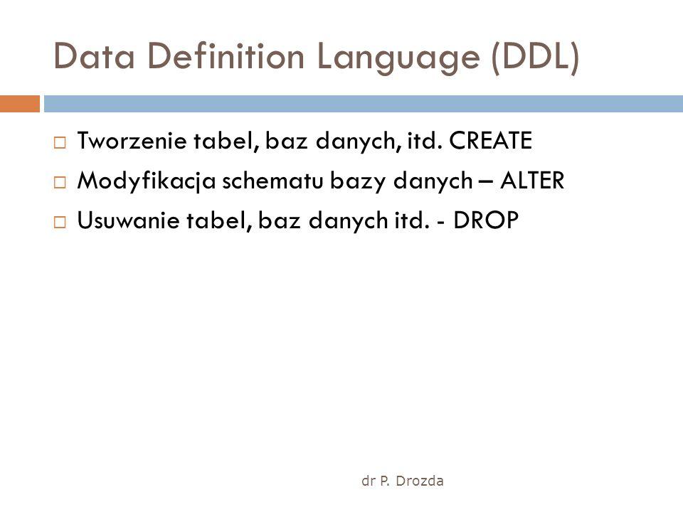 dr P. Drozda Data Definition Language (DDL) Tworzenie tabel, baz danych, itd. CREATE Modyfikacja schematu bazy danych – ALTER Usuwanie tabel, baz dany