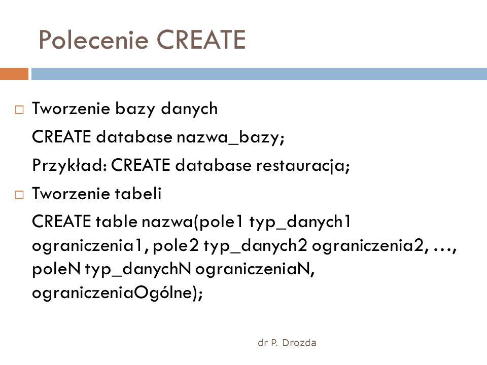 dr P. Drozda Polecenie CREATE Tworzenie bazy danych CREATE database nazwa_bazy; Przykład: CREATE database restauracja; Tworzenie tabeli CREATE table n