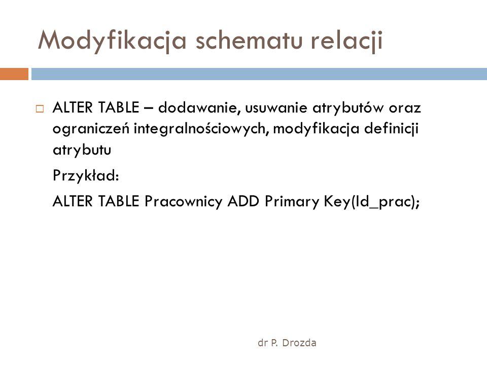 dr P. Drozda Modyfikacja schematu relacji ALTER TABLE – dodawanie, usuwanie atrybutów oraz ograniczeń integralnościowych, modyfikacja definicji atrybu