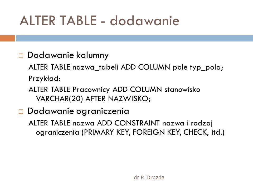 dr P. Drozda ALTER TABLE - dodawanie Dodawanie kolumny ALTER TABLE nazwa_tabeli ADD COLUMN pole typ_pola; Przykład: ALTER TABLE Pracownicy ADD COLUMN