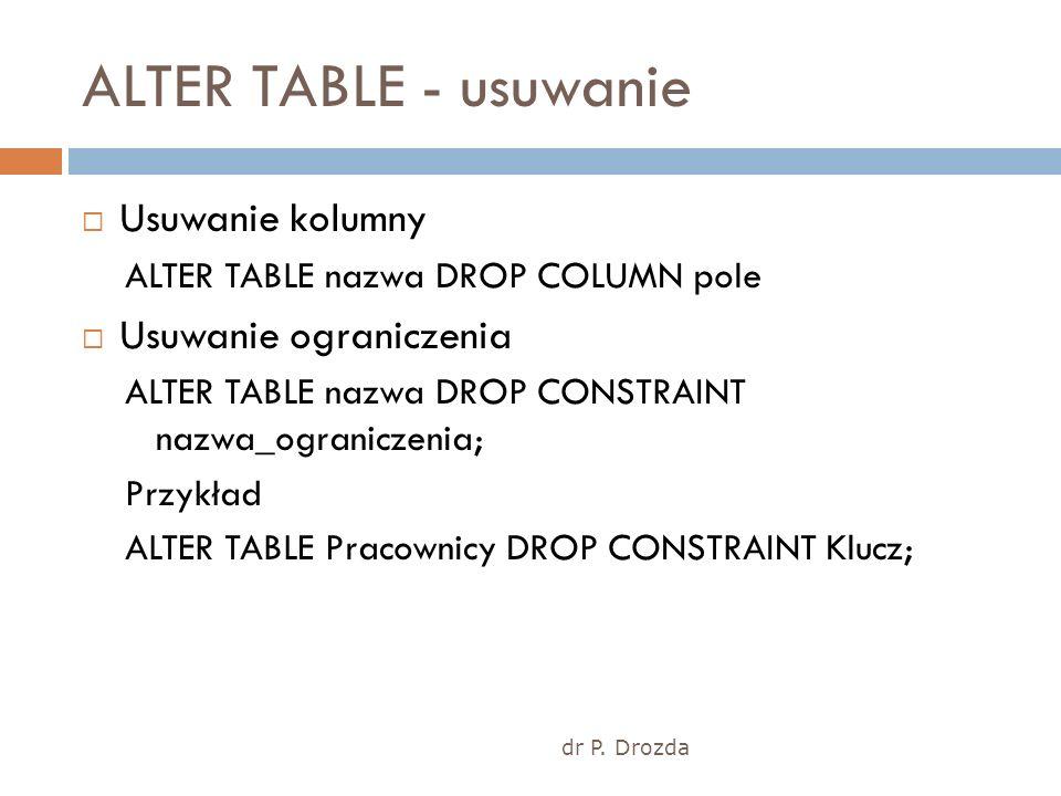 dr P. Drozda ALTER TABLE - usuwanie Usuwanie kolumny ALTER TABLE nazwa DROP COLUMN pole Usuwanie ograniczenia ALTER TABLE nazwa DROP CONSTRAINT nazwa_