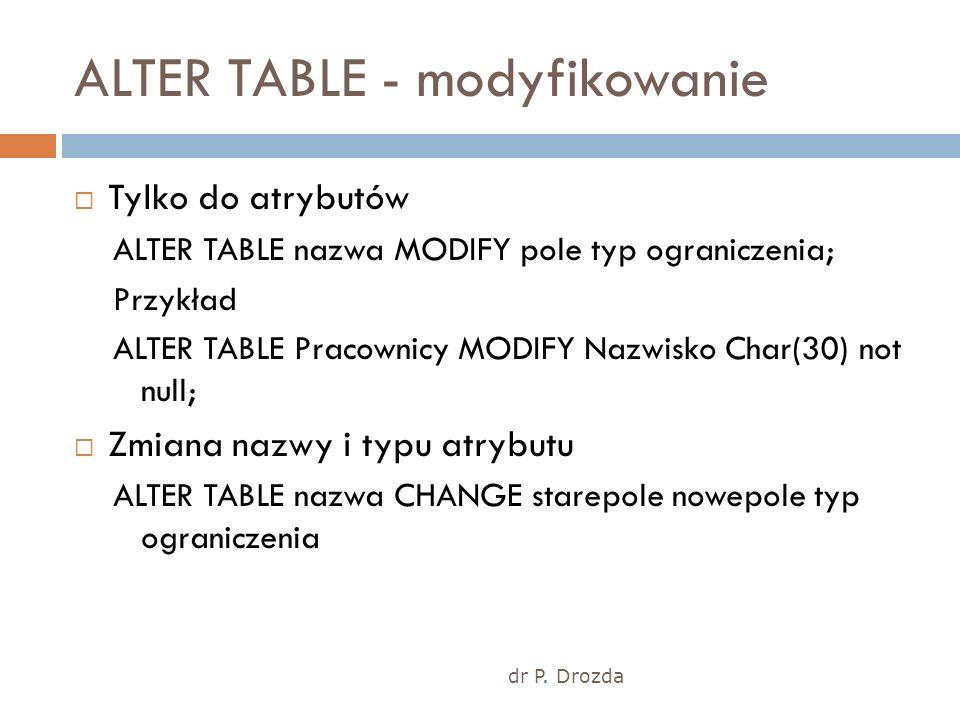 dr P. Drozda ALTER TABLE - modyfikowanie Tylko do atrybutów ALTER TABLE nazwa MODIFY pole typ ograniczenia; Przykład ALTER TABLE Pracownicy MODIFY Naz