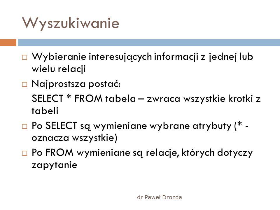 dr Paweł Drozda Wyszukiwanie Wybieranie interesujących informacji z jednej lub wielu relacji Najprostsza postać: SELECT * FROM tabela – zwraca wszystk