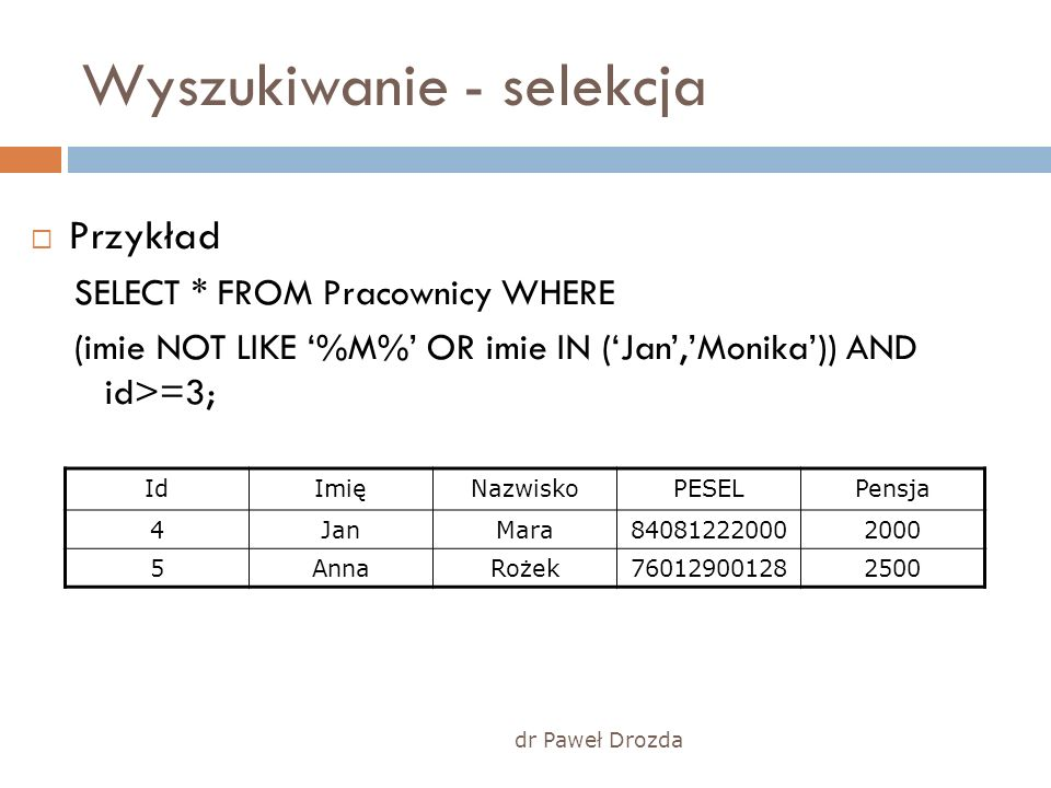 dr Paweł Drozda Wyszukiwanie - selekcja Przykład SELECT * FROM Pracownicy WHERE (imie NOT LIKE %M% OR imie IN (Jan,Monika)) AND id>=3; IdImięNazwiskoPESELPensja 4JanMara840812220002000 5AnnaRożek760129001282500