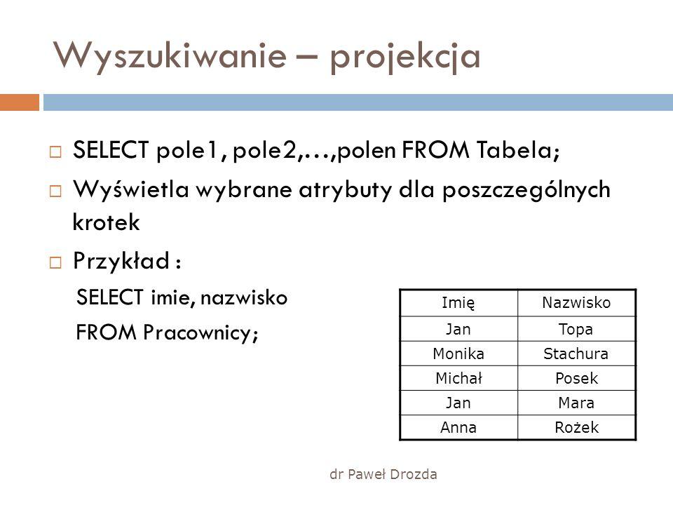 dr Paweł Drozda Wyszukiwanie – projekcja SELECT pole1, pole2,…,polen FROM Tabela; Wyświetla wybrane atrybuty dla poszczególnych krotek Przykład : SELE