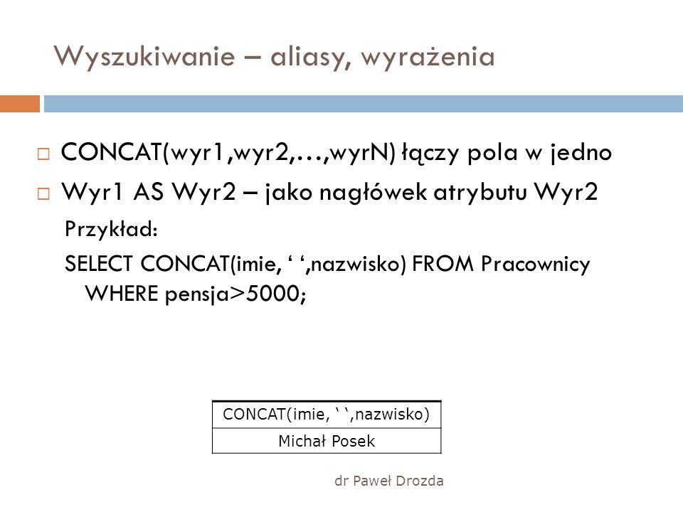 dr Paweł Drozda Wyszukiwanie – aliasy, wyrażenia CONCAT(wyr1,wyr2,…,wyrN) łączy pola w jedno Wyr1 AS Wyr2 – jako nagłówek atrybutu Wyr2 Przykład: SELE