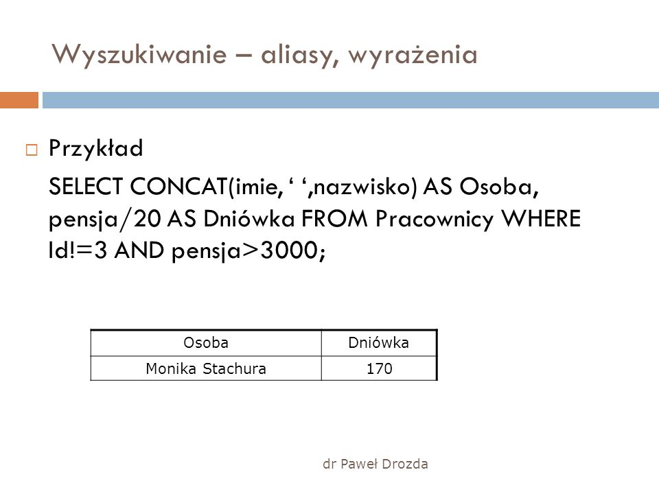 dr Paweł Drozda Wyszukiwanie – aliasy, wyrażenia Przykład SELECT CONCAT(imie,,nazwisko) AS Osoba, pensja/20 AS Dniówka FROM Pracownicy WHERE Id!=3 AND pensja>3000; OsobaDniówka Monika Stachura170