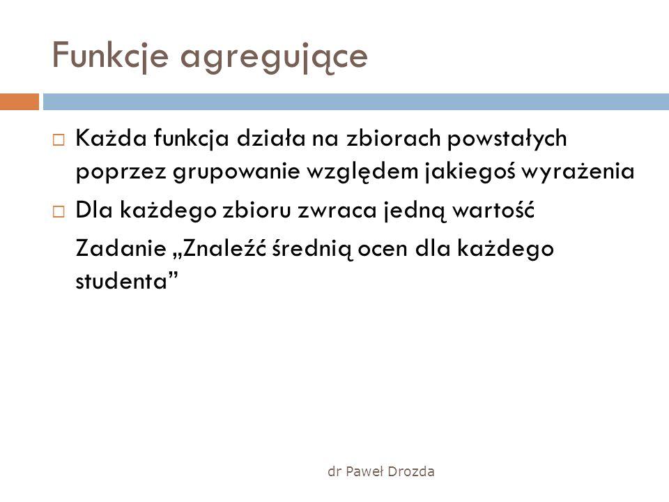dr Paweł Drozda Funkcje agregujące Każda funkcja działa na zbiorach powstałych poprzez grupowanie względem jakiegoś wyrażenia Dla każdego zbioru zwrac