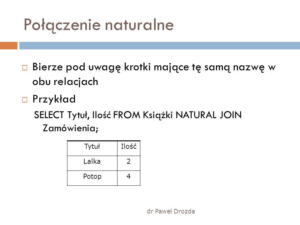dr Paweł Drozda Połączenie naturalne Bierze pod uwagę krotki mające tę samą nazwę w obu relacjach Przykład SELECT Tytuł, Ilość FROM Książki NATURAL JO