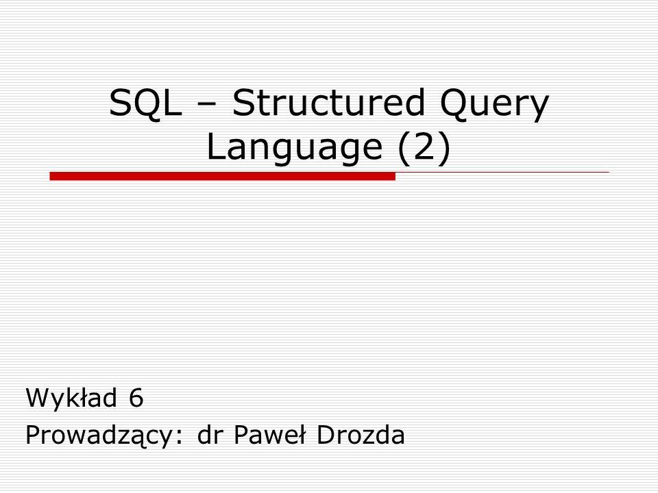 SQL – Structured Query Language (2) Wykład 6 Prowadzący: dr Paweł Drozda