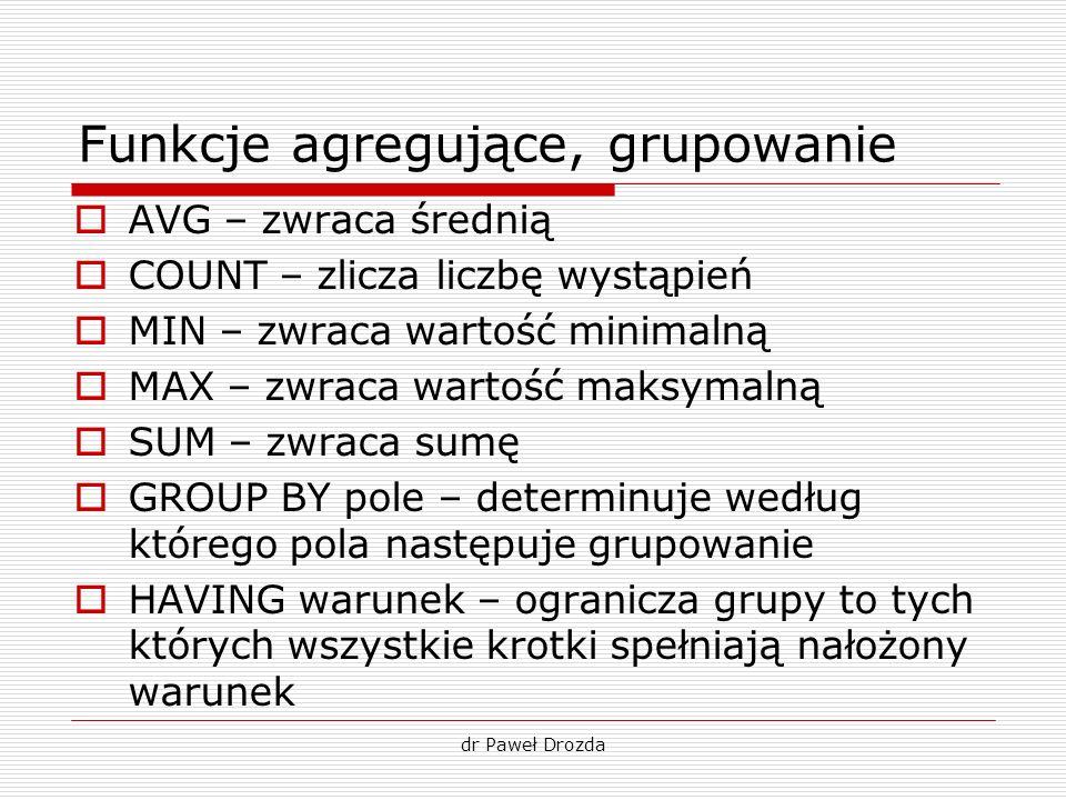 dr Paweł Drozda Funkcje agregujące, grupowanie AVG – zwraca średnią COUNT – zlicza liczbę wystąpień MIN – zwraca wartość minimalną MAX – zwraca wartoś