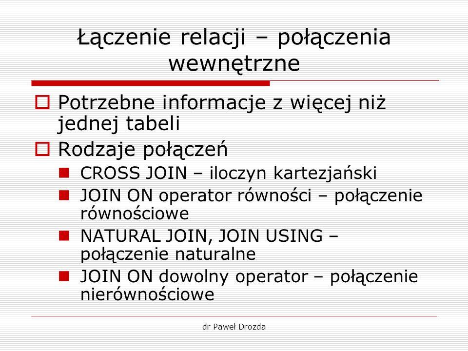 dr Paweł Drozda Łączenie relacji – połączenia wewnętrzne Potrzebne informacje z więcej niż jednej tabeli Rodzaje połączeń CROSS JOIN – iloczyn kartezj