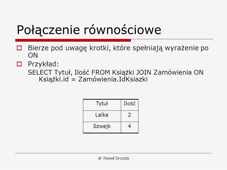 dr Paweł Drozda Połączenie równościowe Bierze pod uwagę krotki, które spełniają wyrażenie po ON Przykład: SELECT Tytuł, Ilość FROM Książki JOIN Zamówi