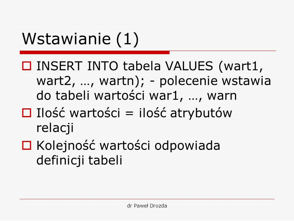 dr Paweł Drozda Wstawianie (1) INSERT INTO tabela VALUES (wart1, wart2, …, wartn); - polecenie wstawia do tabeli wartości war1, …, warn Ilość wartości