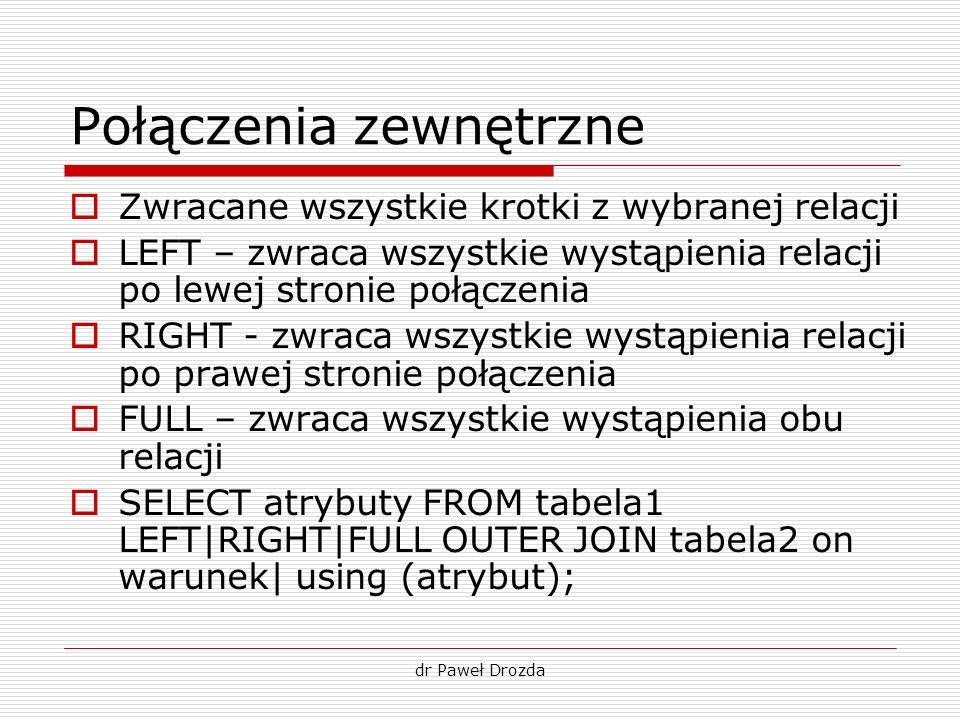 dr Paweł Drozda Połączenia zewnętrzne Zwracane wszystkie krotki z wybranej relacji LEFT – zwraca wszystkie wystąpienia relacji po lewej stronie połącz