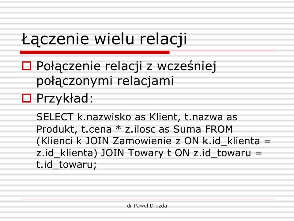 dr Paweł Drozda Łączenie wielu relacji Połączenie relacji z wcześniej połączonymi relacjami Przykład: SELECT k.nazwisko as Klient, t.nazwa as Produkt,