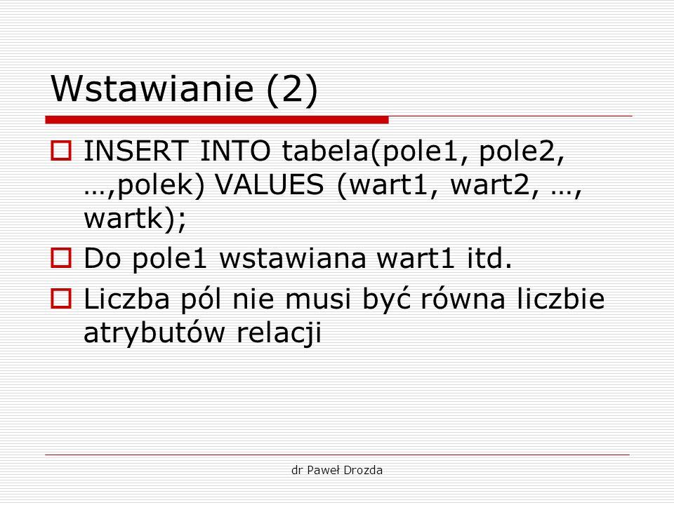 dr Paweł Drozda Wstawianie (2) INSERT INTO tabela(pole1, pole2, …,polek) VALUES (wart1, wart2, …, wartk); Do pole1 wstawiana wart1 itd. Liczba pól nie