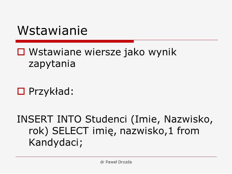 dr Paweł Drozda Wstawianie Wstawiane wiersze jako wynik zapytania Przykład: INSERT INTO Studenci (Imie, Nazwisko, rok) SELECT imię, nazwisko,1 from Ka