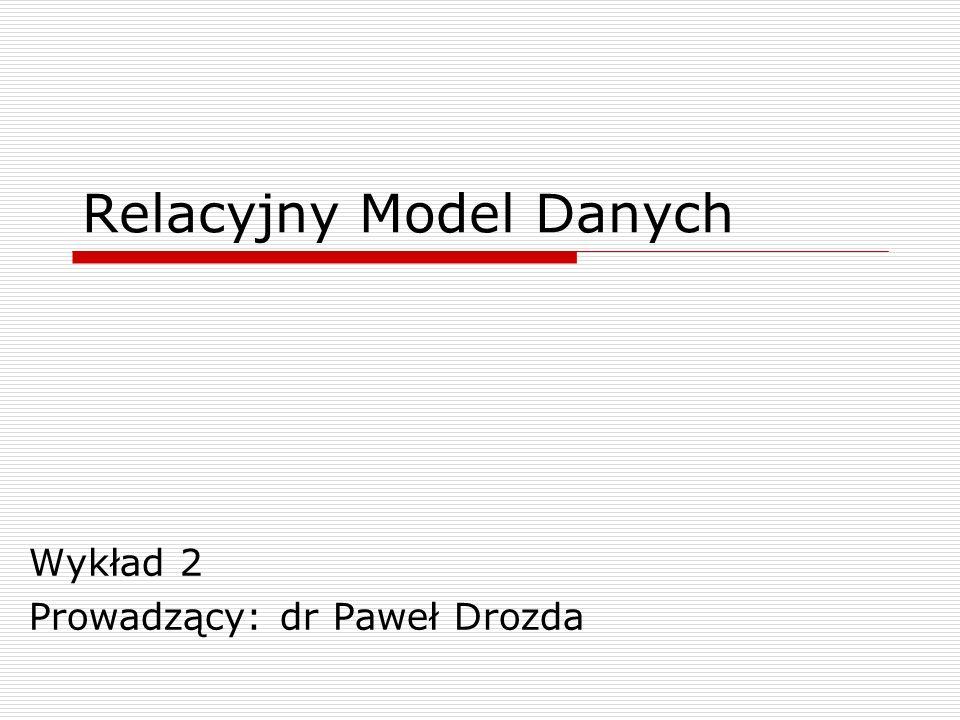 Relacyjny Model Danych Wykład 2 Prowadzący: dr Paweł Drozda