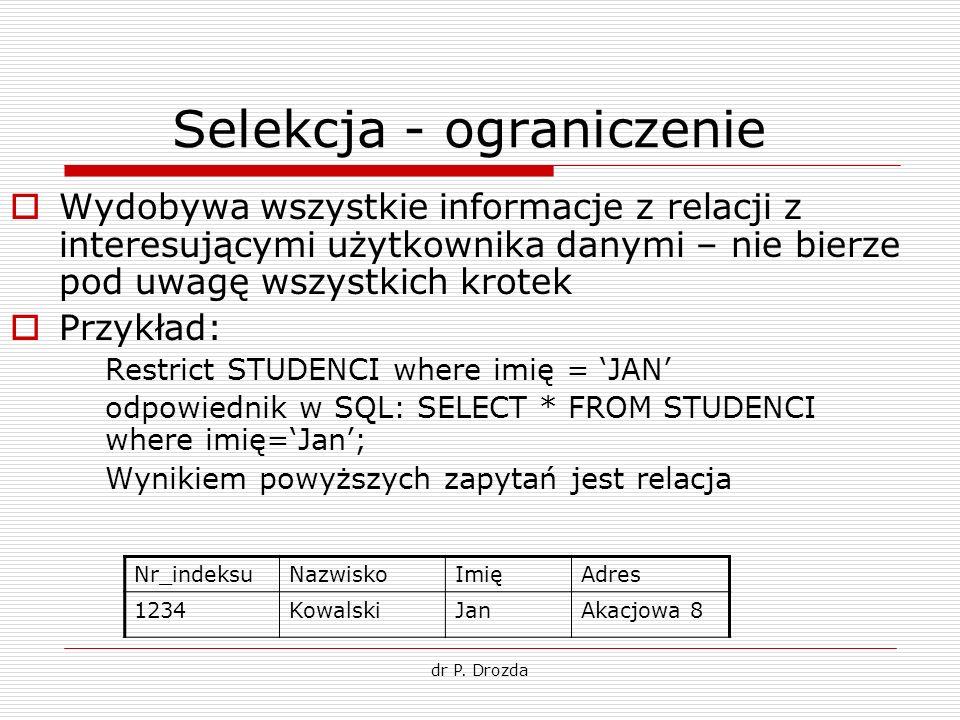 dr P. Drozda Selekcja - ograniczenie Wydobywa wszystkie informacje z relacji z interesującymi użytkownika danymi – nie bierze pod uwagę wszystkich kro