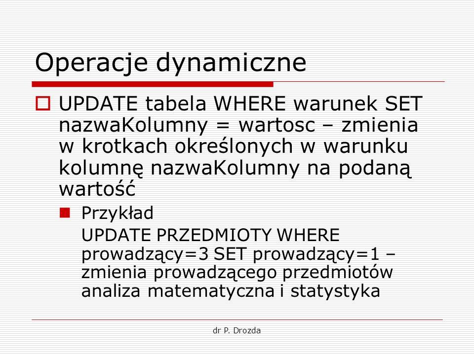 dr P. Drozda Operacje dynamiczne UPDATE tabela WHERE warunek SET nazwaKolumny = wartosc – zmienia w krotkach określonych w warunku kolumnę nazwaKolumn