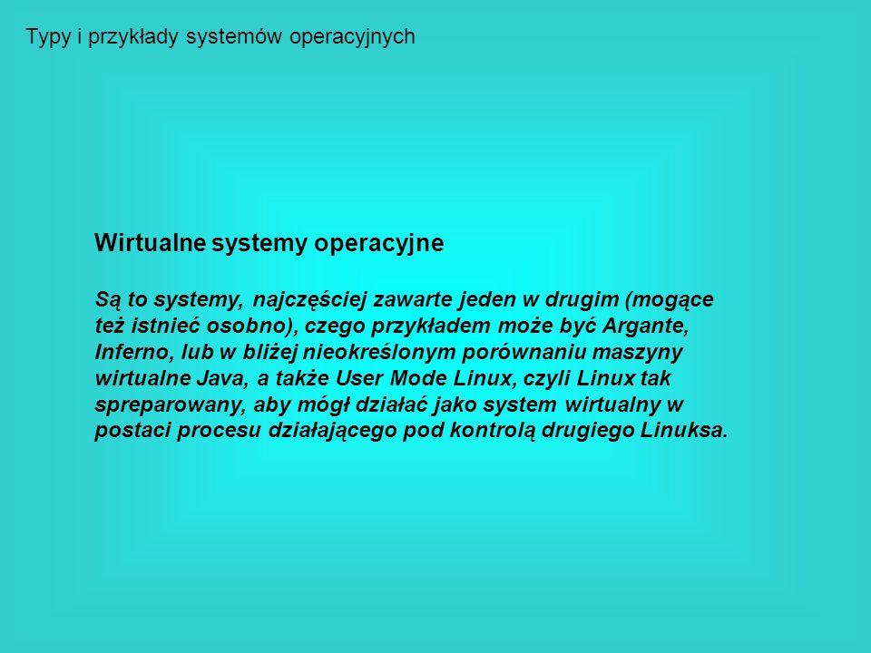 Typy i przykłady systemów operacyjnych Wirtualne systemy operacyjne Są to systemy, najczęściej zawarte jeden w drugim (mogące też istnieć osobno), cze