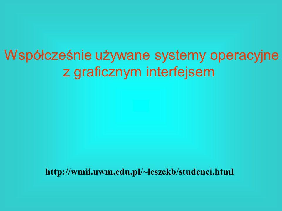 Współcześnie używane systemy operacyjne z graficznym interfejsem http://wmii.uwm.edu.pl/~leszekb/studenci.html
