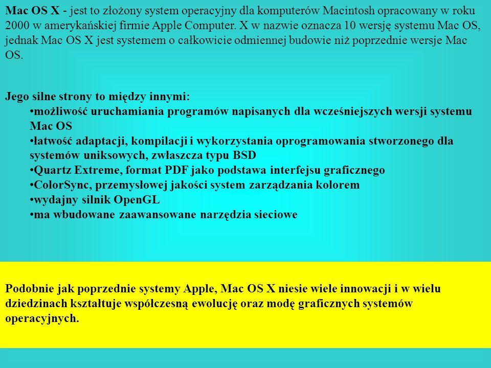 Mac OS X - jest to złożony system operacyjny dla komputerów Macintosh opracowany w roku 2000 w amerykańskiej firmie Apple Computer. X w nazwie oznacza