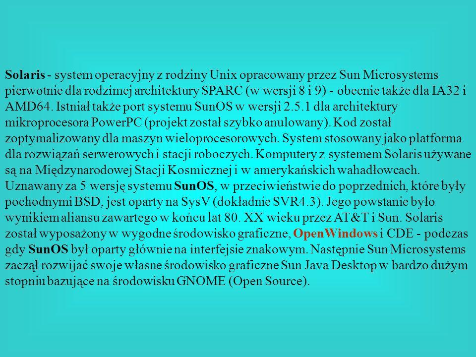 Solaris - system operacyjny z rodziny Unix opracowany przez Sun Microsystems pierwotnie dla rodzimej architektury SPARC (w wersji 8 i 9) - obecnie tak