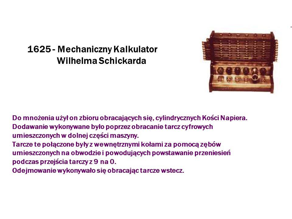 1625 - Mechaniczny Kalkulator Wilhelma Schickarda Do mnożenia użył on zbioru obracających się, cylindrycznych Kości Napiera. Dodawanie wykonywane było