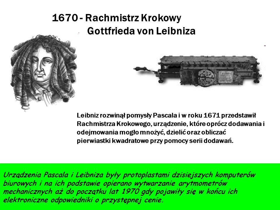 1670 - Rachmistrz Krokowy Gottfrieda von Leibniza Leibniz rozwinął pomysły Pascala i w roku 1671 przedstawił Rachmistrza Krokowego, urządzenie, które