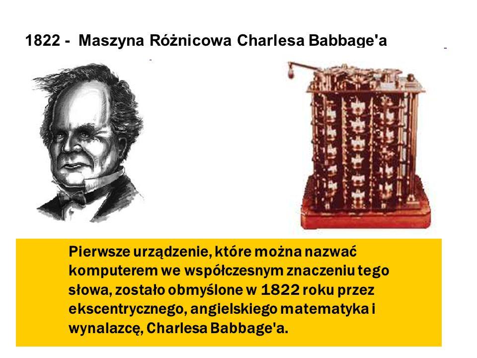 1822 - Maszyna Różnicowa Charlesa Babbage'a Pierwsze urządzenie, które można nazwać komputerem we współczesnym znaczeniu tego słowa, zostało obmyślone
