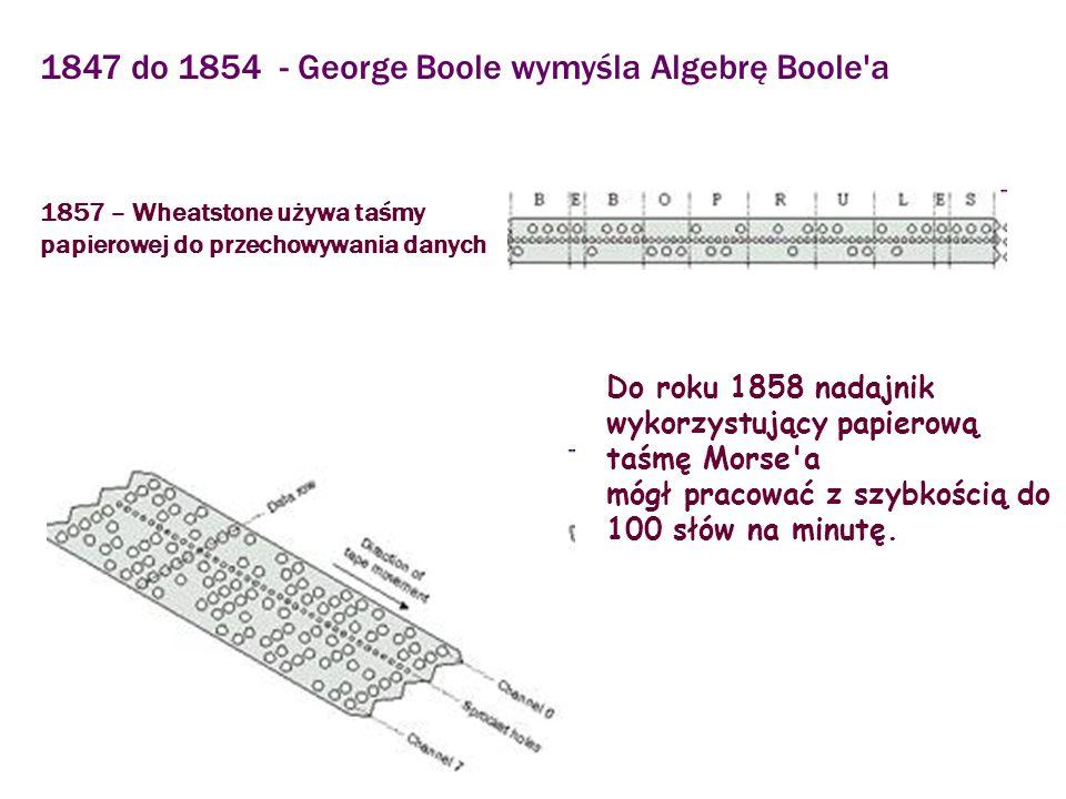 1847 do 1854 - George Boole wymyśla Algebrę Boole'a 1857 – Wheatstone używa taśmy papierowej do przechowywania danych Do roku 1858 nadajnik wykorzystu