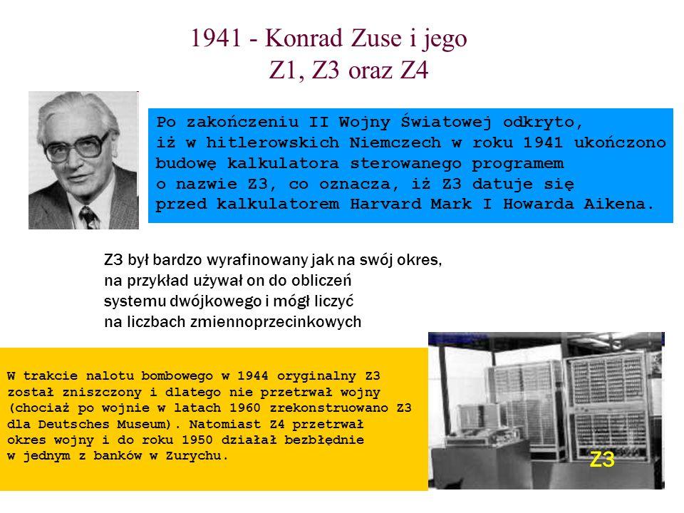 1941 - Konrad Zuse i jego Z1, Z3 oraz Z4 Z3 Po zakończeniu II Wojny Światowej odkryto, iż w hitlerowskich Niemczech w roku 1941 ukończono budowę kalku