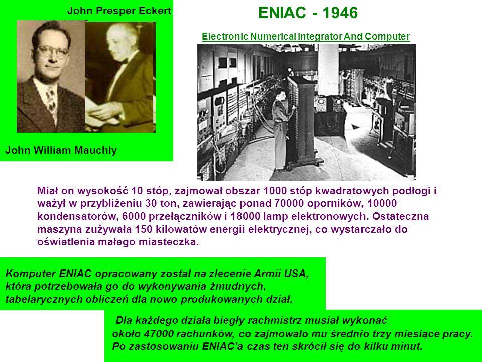 John William Mauchly John Presper Eckert ENIAC - 1946 Miał on wysokość 10 stóp, zajmował obszar 1000 stóp kwadratowych podłogi i ważył w przybliżeniu