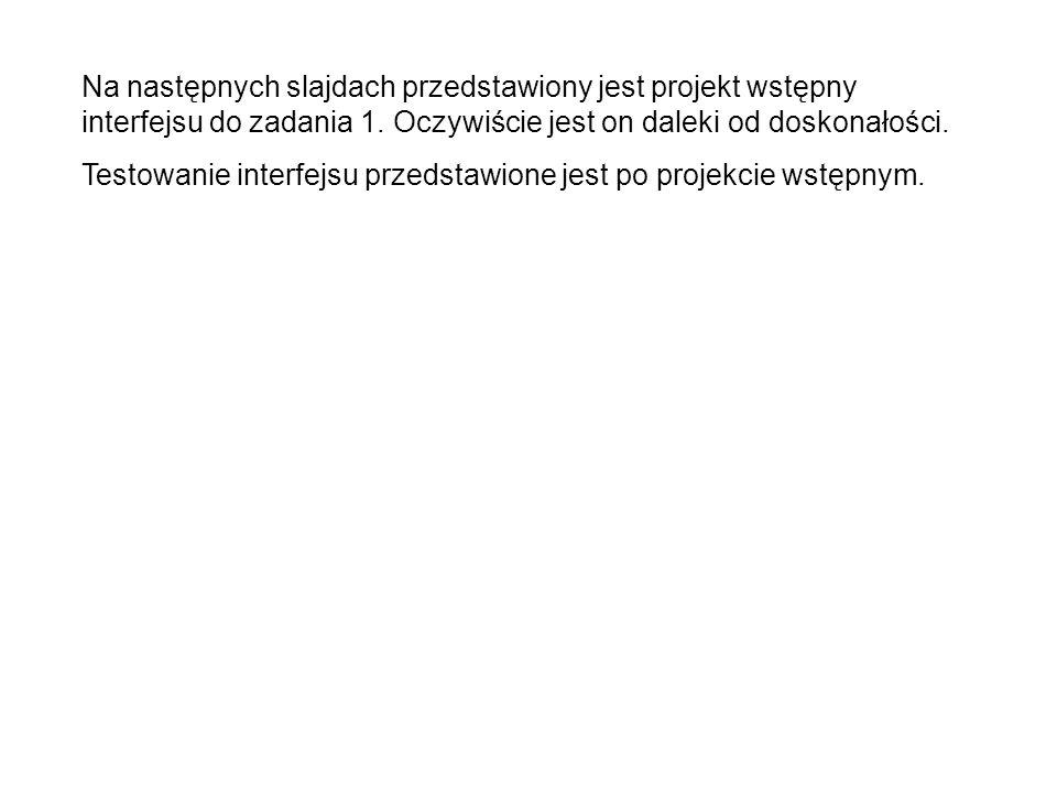 Na następnych slajdach przedstawiony jest projekt wstępny interfejsu do zadania 1.