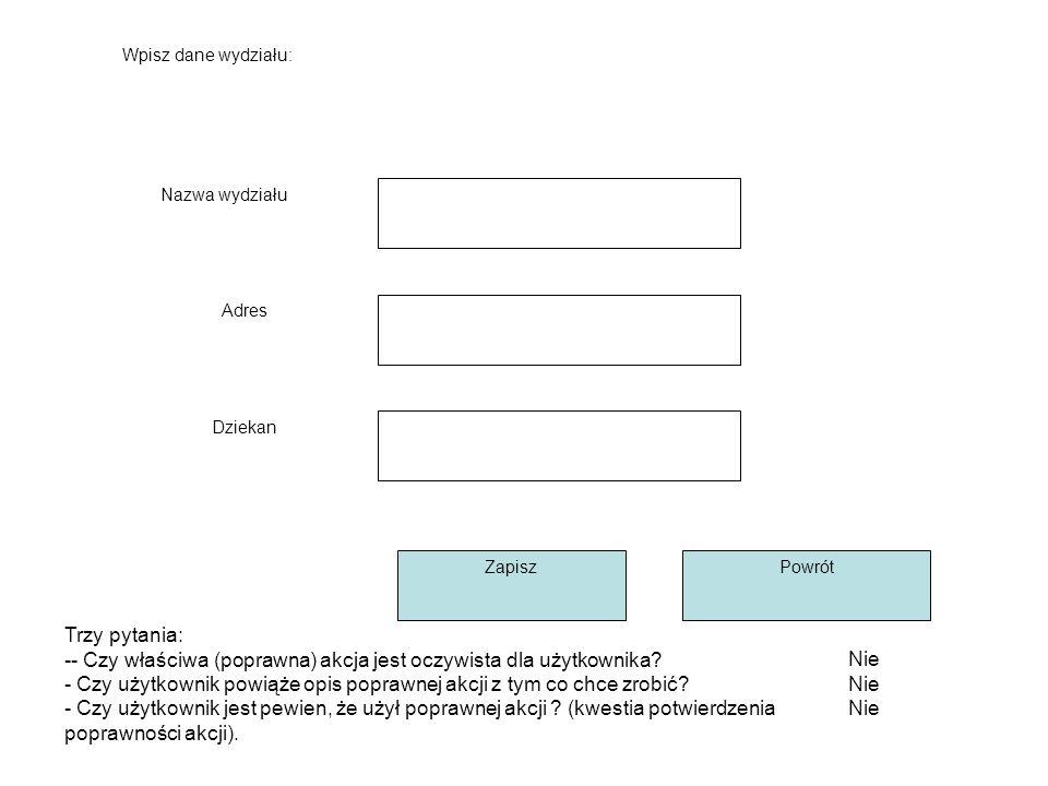 Wpisz dane wydziału: Nazwa wydziału Adres Dziekan ZapiszPowrót Nie Trzy pytania: -- Czy właściwa (poprawna) akcja jest oczywista dla użytkownika.