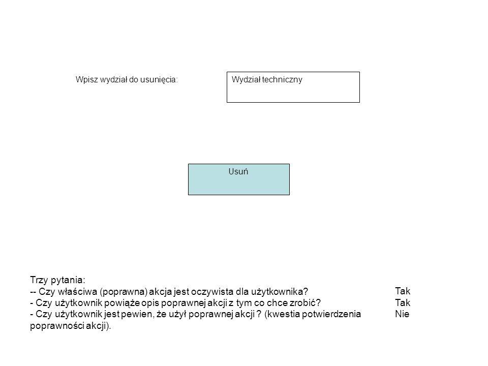 Wpisz wydział do usunięcia: Wydział techniczny Usuń Tak Nie Trzy pytania: -- Czy właściwa (poprawna) akcja jest oczywista dla użytkownika.